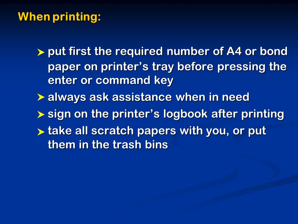 When printing: put first the required number of A4 or bond paper on printer's tray before pressing the enter or command key always ask assistance when in need sign on the printer's logbook after printing take all scratch papers with you, or put them in the trash bins