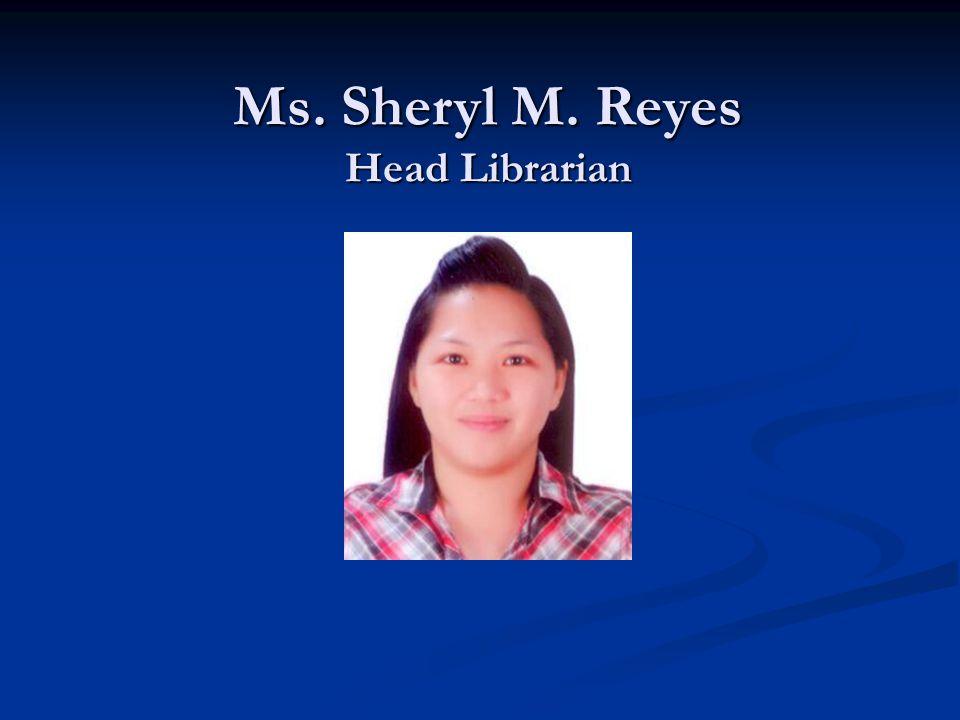 Ms. Sheryl M. Reyes Head Librarian