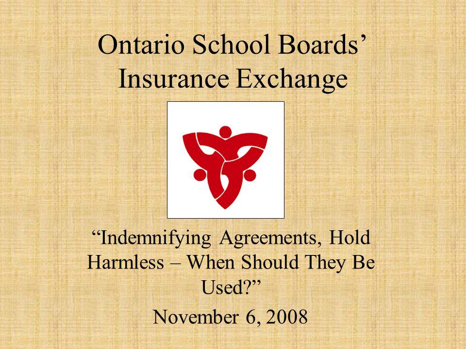 Ontario School Boards' Insurance Exchange Indemnifying Agreements, Hold Harmless – When Should They Be Used? November 6, 2008