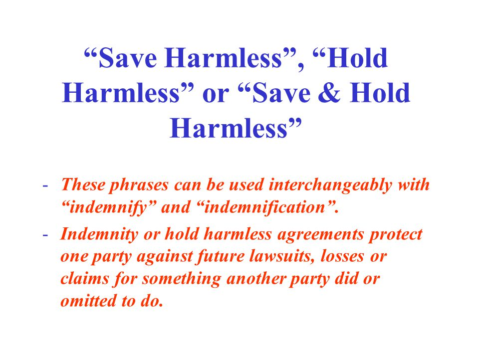 Save Harmless , Hold Harmless or Save & Hold Harmless -These phrases can be used interchangeably with indemnify and indemnification .