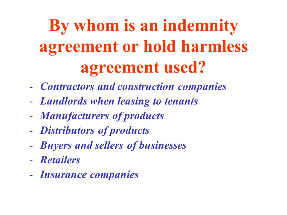 By whom is an indemnity agreement or hold harmless agreement used.