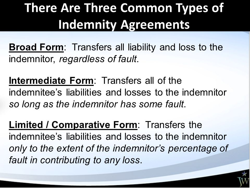 There Are Three Common Types of Indemnity Agreements Broad Form: Transfers all liability and loss to the indemnitor, regardless of fault.