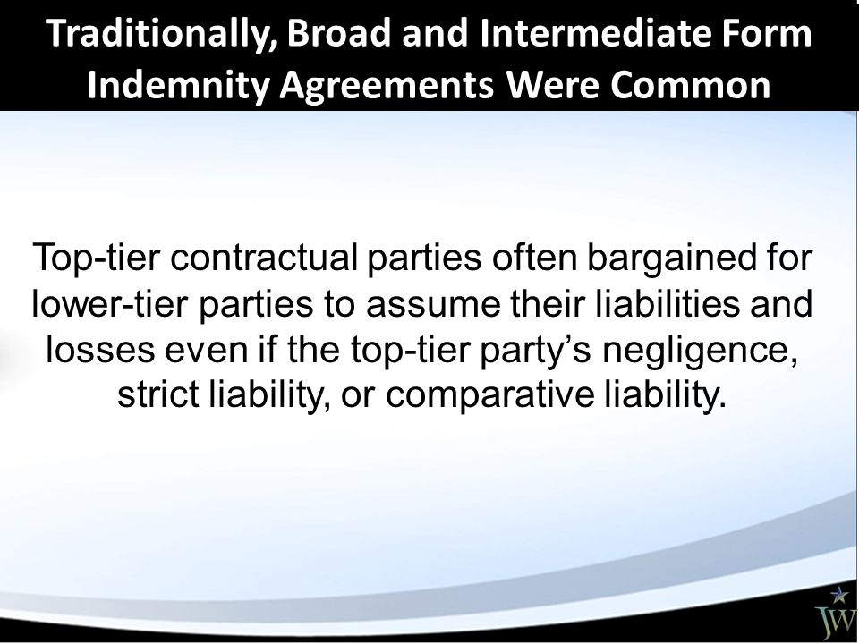 Traditionally, Broad and Intermediate Form Indemnity Agreements Were Common Top-tier contractual parties often bargained for lower-tier parties to assume their liabilities and losses even if the top-tier party's negligence, strict liability, or comparative liability.