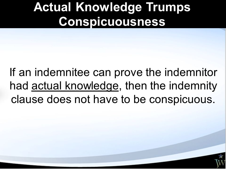 Actual Knowledge Trumps Conspicuousness If an indemnitee can prove the indemnitor had actual knowledge, then the indemnity clause does not have to be conspicuous.