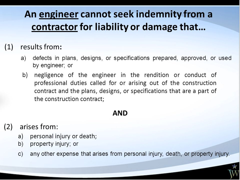 (2) arises from: AND (1) results from: b)negligence of the engineer in the rendition or conduct of professional duties called for or arising out of the construction contract and the plans, designs, or specifications that are a part of the construction contract; a)personal injury or death; b) property injury; or c) any other expense that arises from personal injury, death, or property injury.