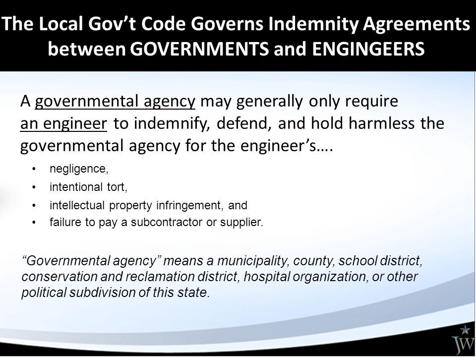 The Local Gov't Code Governs Indemnity Agreements between GOVERNMENTS and ENGINGEERS A governmental agency may generally only require an engineer to indemnify, defend, and hold harmless the governmental agency for the engineer's….