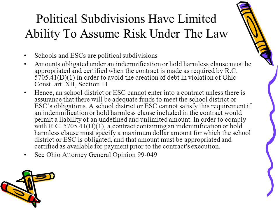 Political Subdivisions Have Limited Ability To Assume Risk Under The Law Schools and ESCs are political subdivisions Amounts obligated under an indemnification or hold harmless clause must be appropriated and certified when the contract is made as required by R.C.