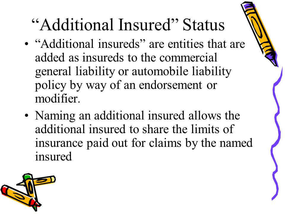 Additional Insured Status Additional insureds are entities that are added as insureds to the commercial general liability or automobile liability policy by way of an endorsement or modifier.