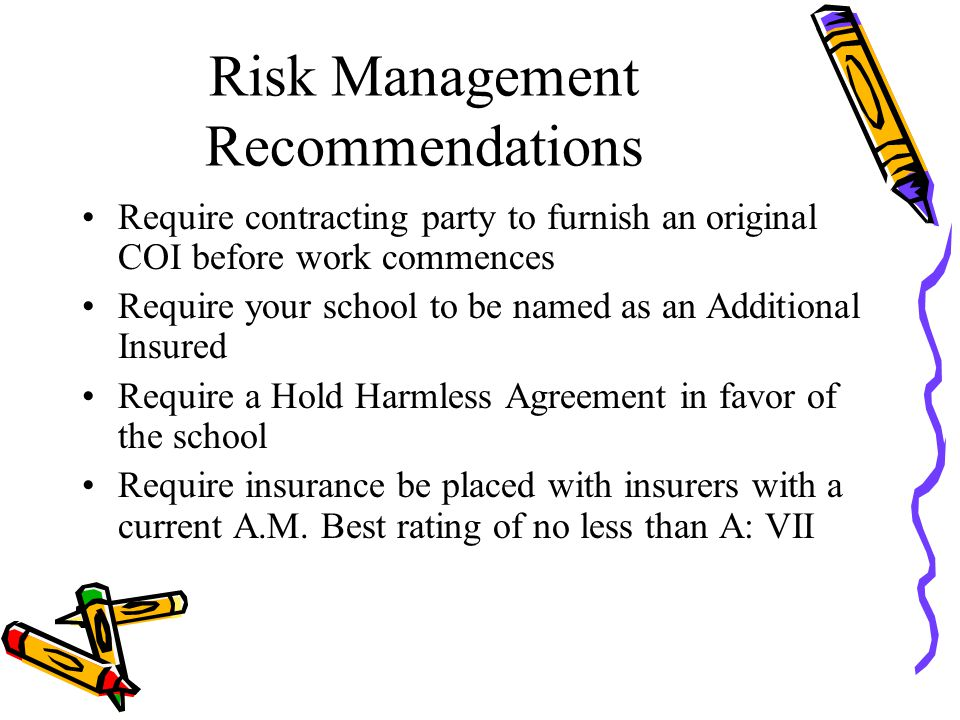Risk Management Recommendations Require contracting party to furnish an original COI before work commences Require your school to be named as an Additional Insured Require a Hold Harmless Agreement in favor of the school Require insurance be placed with insurers with a current A.M.