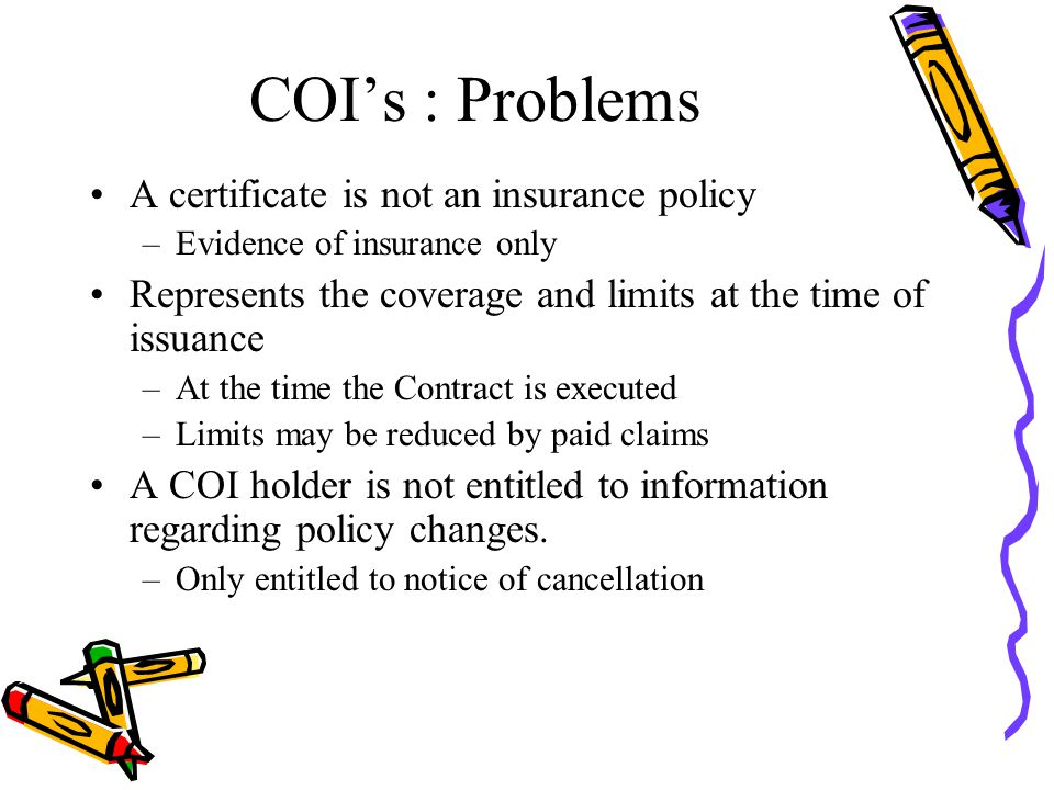 COI's : Problems A certificate is not an insurance policy –Evidence of insurance only Represents the coverage and limits at the time of issuance –At the time the Contract is executed –Limits may be reduced by paid claims A COI holder is not entitled to information regarding policy changes.