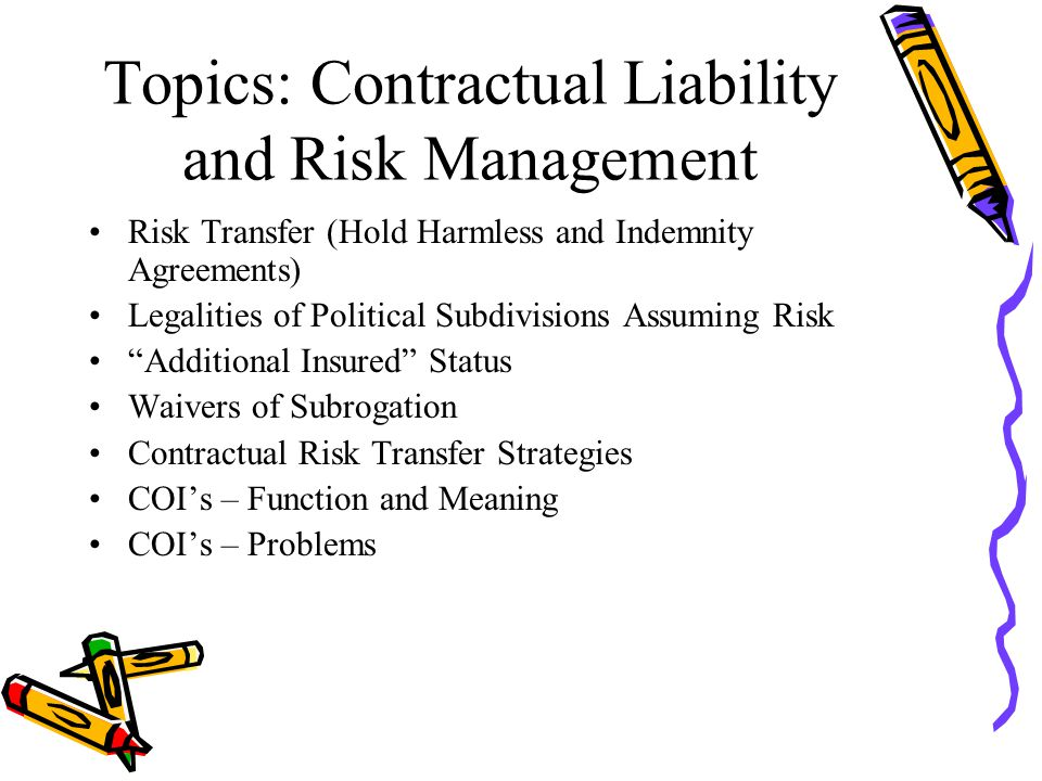 Topics: Contractual Liability and Risk Management Risk Transfer (Hold Harmless and Indemnity Agreements) Legalities of Political Subdivisions Assuming Risk Additional Insured Status Waivers of Subrogation Contractual Risk Transfer Strategies COI's – Function and Meaning COI's – Problems