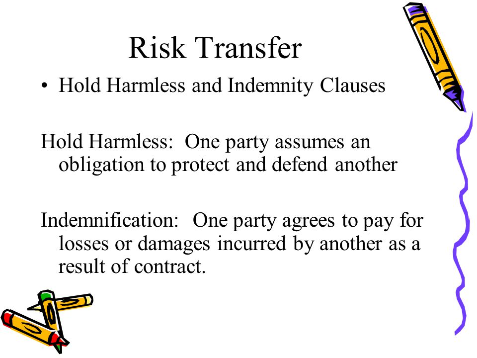 Risk Transfer Hold Harmless and Indemnity Clauses Hold Harmless: One party assumes an obligation to protect and defend another Indemnification: One party agrees to pay for losses or damages incurred by another as a result of contract.