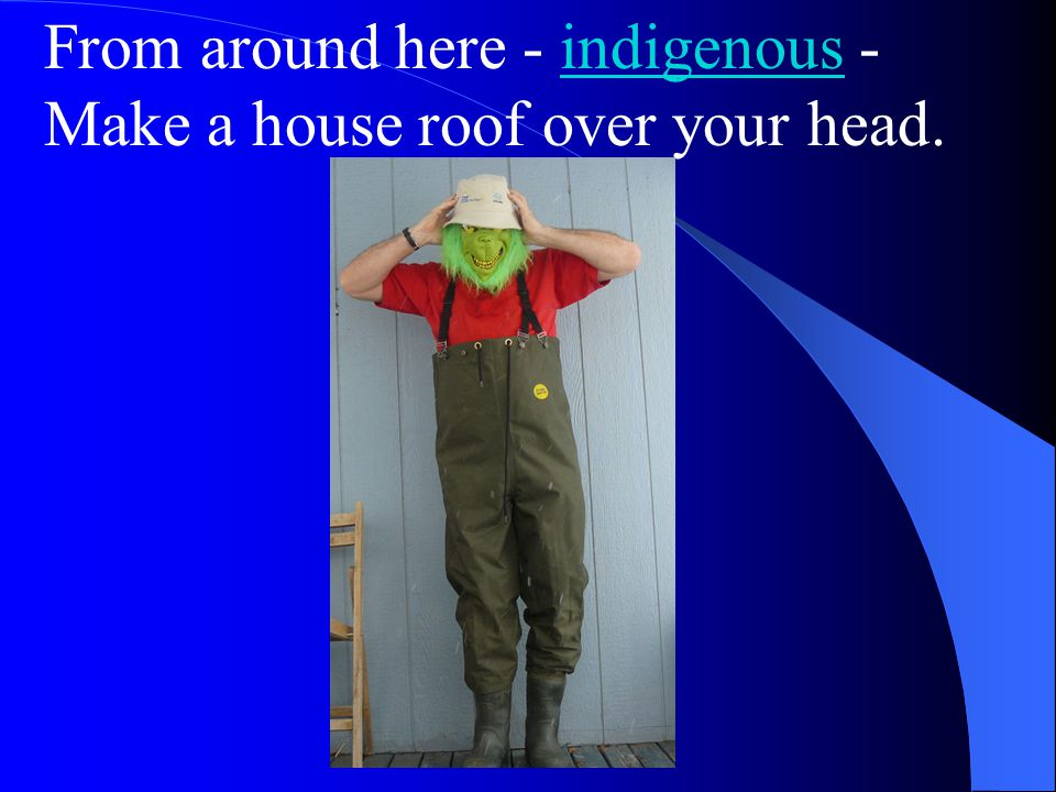 From around here - indigenous - Make a house roof over your head.