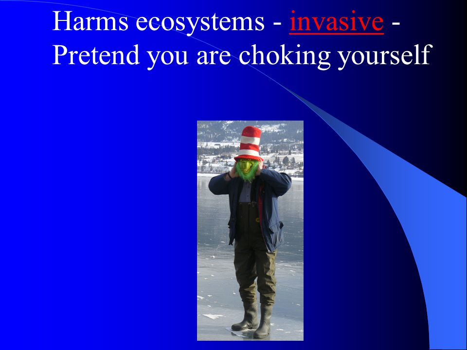 Harms ecosystems - invasive - Pretend you are choking yourself