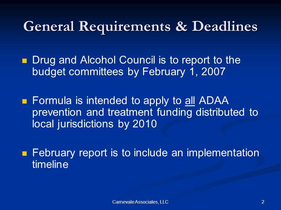 2Carnevale Associates, LLC General Requirements & Deadlines Drug and Alcohol Council is to report to the budget committees by February 1, 2007 Formula is intended to apply to all ADAA prevention and treatment funding distributed to local jurisdictions by 2010 February report is to include an implementation timeline