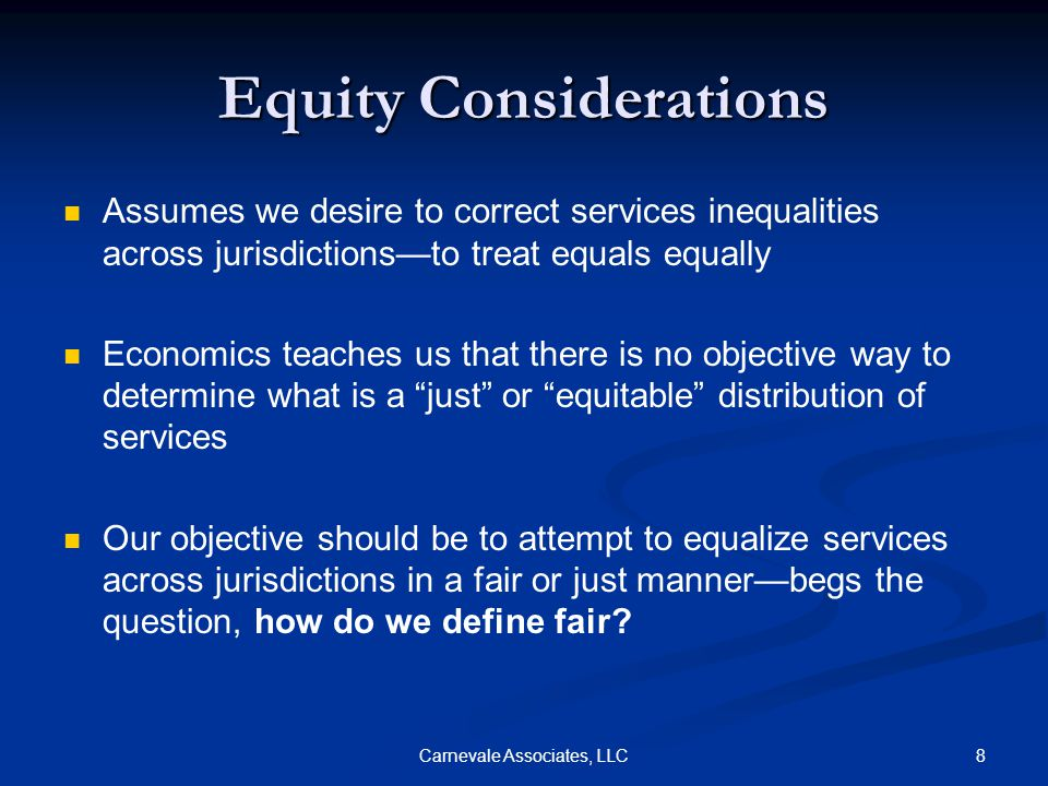 8Carnevale Associates, LLC Equity Considerations Assumes we desire to correct services inequalities across jurisdictions—to treat equals equally Economics teaches us that there is no objective way to determine what is a just or equitable distribution of services Our objective should be to attempt to equalize services across jurisdictions in a fair or just manner—begs the question, how do we define fair