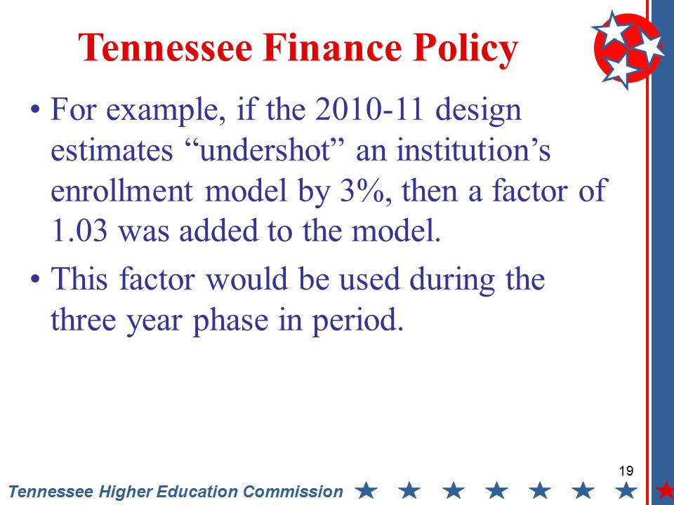 19 Tennessee Higher Education Commission Tennessee Finance Policy For example, if the 2010-11 design estimates undershot an institution's enrollment model by 3%, then a factor of 1.03 was added to the model.