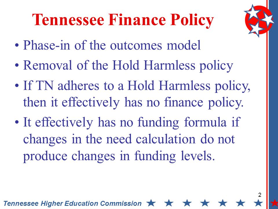 2 Tennessee Higher Education Commission Tennessee Finance Policy Phase-in of the outcomes model Removal of the Hold Harmless policy If TN adheres to a Hold Harmless policy, then it effectively has no finance policy.