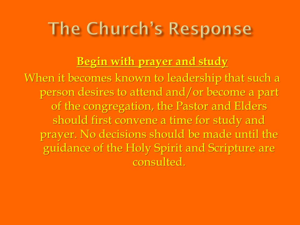 Begin with prayer and study When it becomes known to leadership that such a person desires to attend and/or become a part of the congregation, the Pas