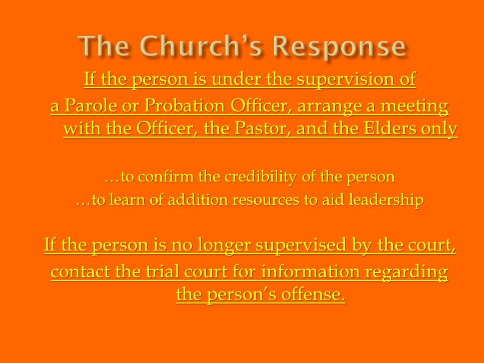 If the person is under the supervision of a Parole or Probation Officer, arrange a meeting with the Officer, the Pastor, and the Elders only …to confi