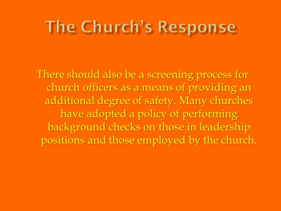 There should also be a screening process for church officers as a means of providing an additional degree of safety. Many churches have adopted a poli