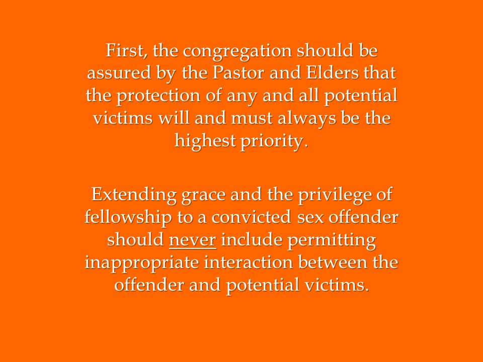 First, the congregation should be assured by the Pastor and Elders that the protection of any and all potential victims will and must always be the hi
