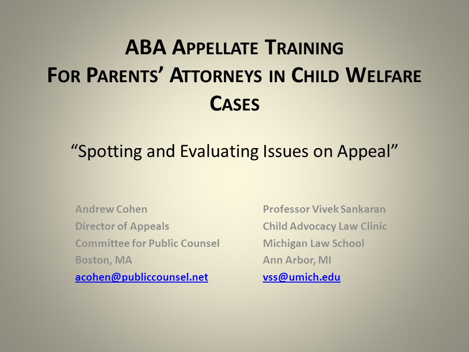ABA A PPELLATE T RAINING F OR P ARENTS ' A TTORNEYS IN C HILD W ELFARE C ASES Spotting and Evaluating Issues on Appeal Andrew CohenProfessor Vivek Sankaran Director of AppealsChild Advocacy Law Clinic Committee for Public CounselMichigan Law School Boston, MAAnn Arbor, MI acohen@publiccounsel.netvss@umich.edu