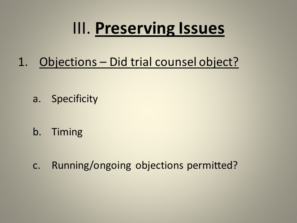 III. Preserving Issues 1.Objections – Did trial counsel object.