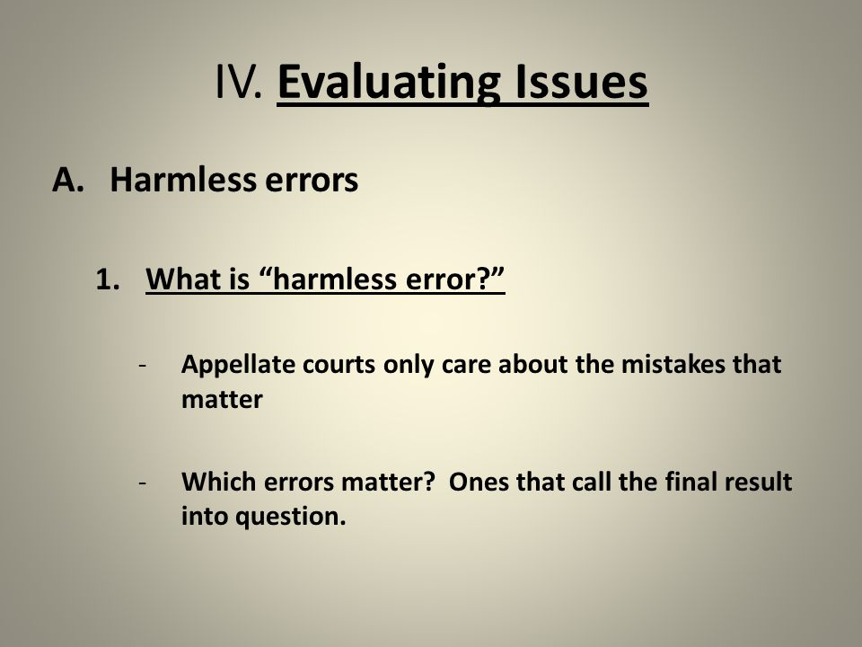 """IV. Evaluating Issues A.Harmless errors 1.What is """"harmless error?"""" -Appellate courts only care about the mistakes that matter -Which errors matter? O"""