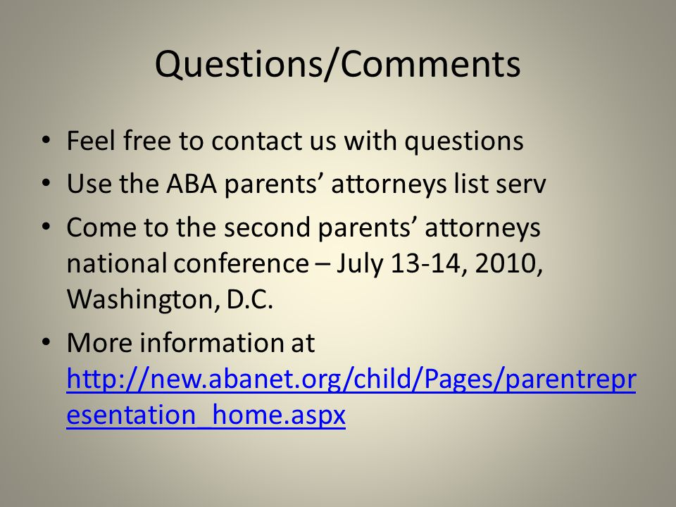 Questions/Comments Feel free to contact us with questions Use the ABA parents' attorneys list serv Come to the second parents' attorneys national conference – July 13-14, 2010, Washington, D.C.