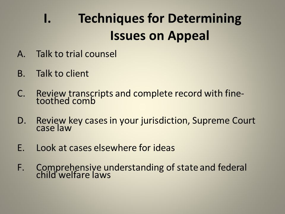 I.Techniques for Determining Issues on Appeal A.Talk to trial counsel B.Talk to client C.Review transcripts and complete record with fine- toothed comb D.Review key cases in your jurisdiction, Supreme Court case law E.Look at cases elsewhere for ideas F.Comprehensive understanding of state and federal child welfare laws