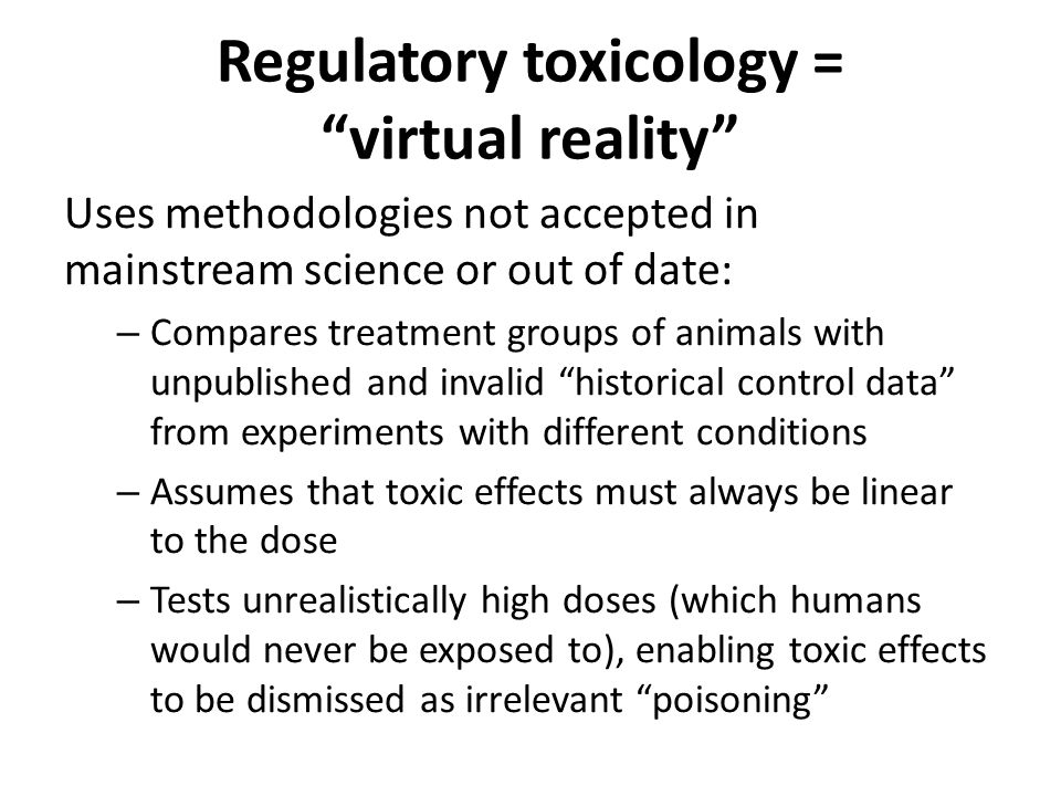 Regulatory toxicology = virtual reality Uses methodologies not accepted in mainstream science or out of date: – Compares treatment groups of animals with unpublished and invalid historical control data from experiments with different conditions – Assumes that toxic effects must always be linear to the dose – Tests unrealistically high doses (which humans would never be exposed to), enabling toxic effects to be dismissed as irrelevant poisoning