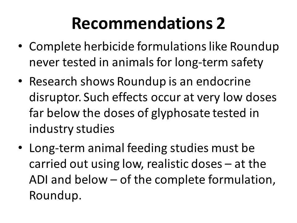 Recommendations 2 Complete herbicide formulations like Roundup never tested in animals for long-term safety Research shows Roundup is an endocrine disruptor.