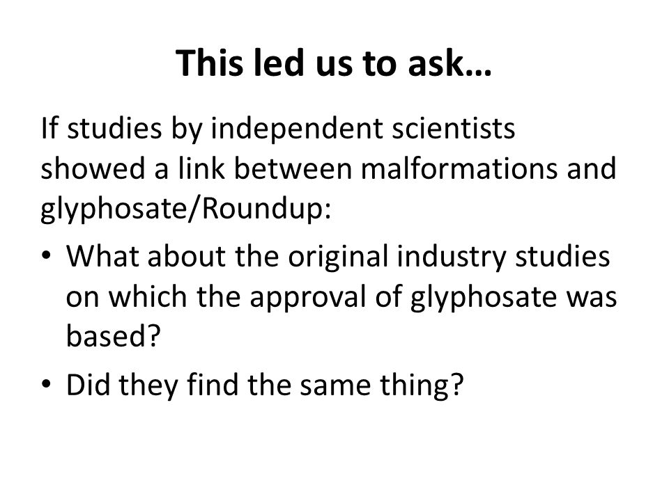 This led us to ask… If studies by independent scientists showed a link between malformations and glyphosate/Roundup: What about the original industry studies on which the approval of glyphosate was based.