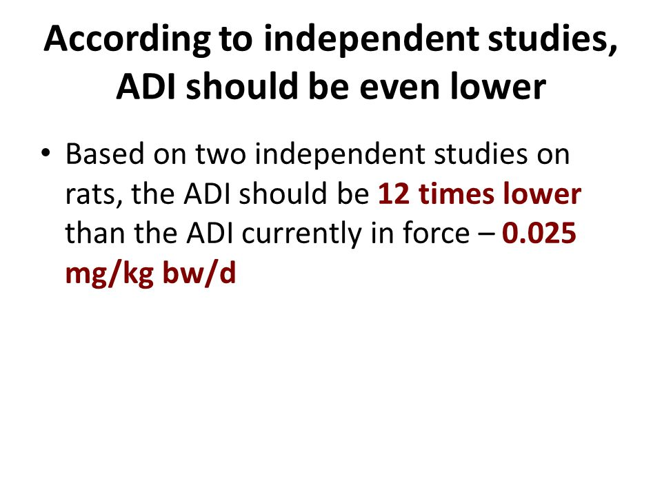 According to independent studies, ADI should be even lower Based on two independent studies on rats, the ADI should be 12 times lower than the ADI currently in force – 0.025 mg/kg bw/d