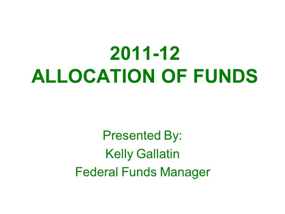 2011-12 ALLOCATION OF FUNDS Presented By: Kelly Gallatin Federal Funds Manager