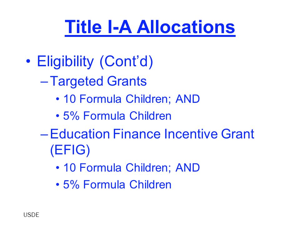 Title I-A Allocations Eligibility (Cont'd) –Targeted Grants 10 Formula Children; AND 5% Formula Children –Education Finance Incentive Grant (EFIG) 10