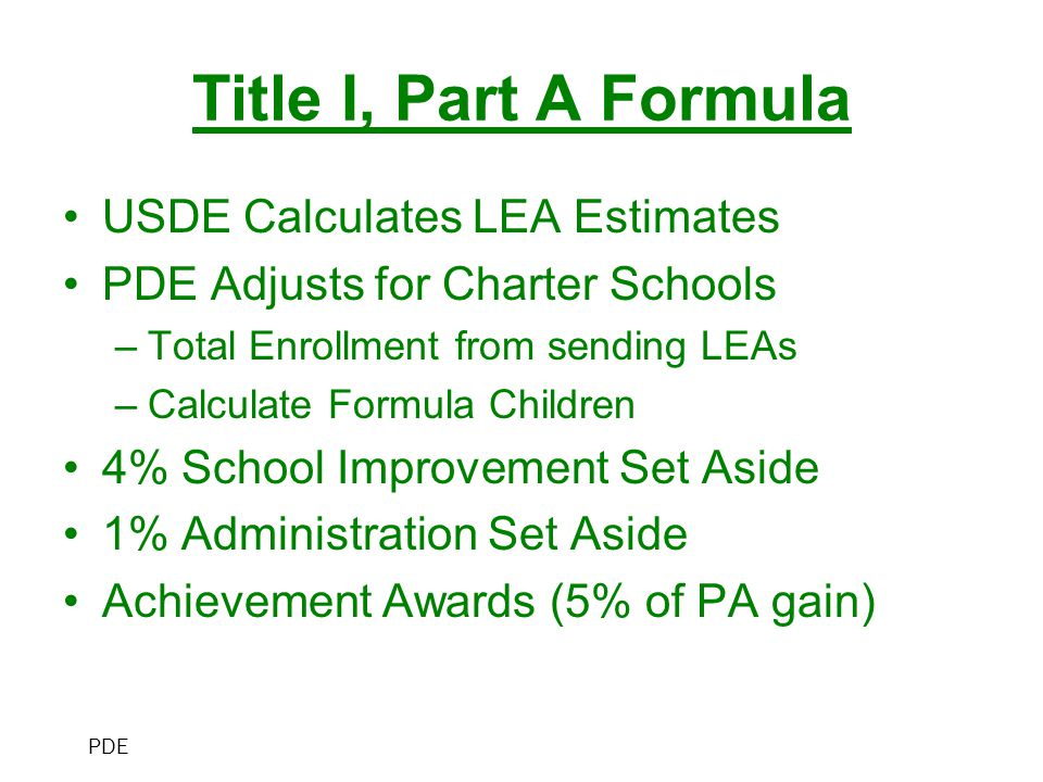 Title I, Part A Formula USDE Calculates LEA Estimates PDE Adjusts for Charter Schools –Total Enrollment from sending LEAs –Calculate Formula Children 4% School Improvement Set Aside 1% Administration Set Aside Achievement Awards (5% of PA gain) PDE