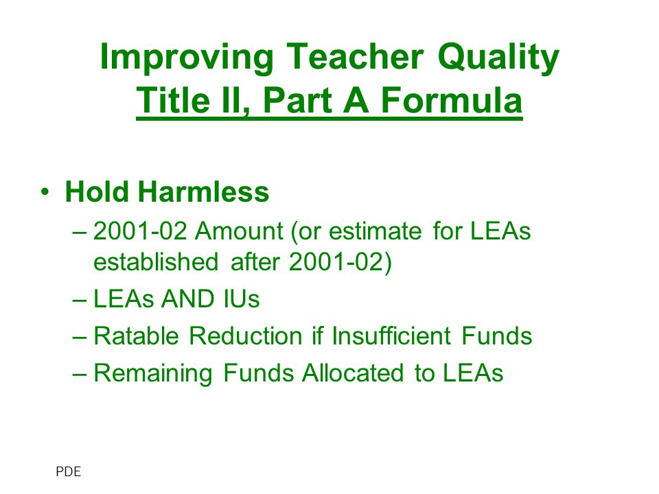 Improving Teacher Quality Title II, Part A Formula Hold Harmless –2001-02 Amount (or estimate for LEAs established after 2001-02) –LEAs AND IUs –Ratab