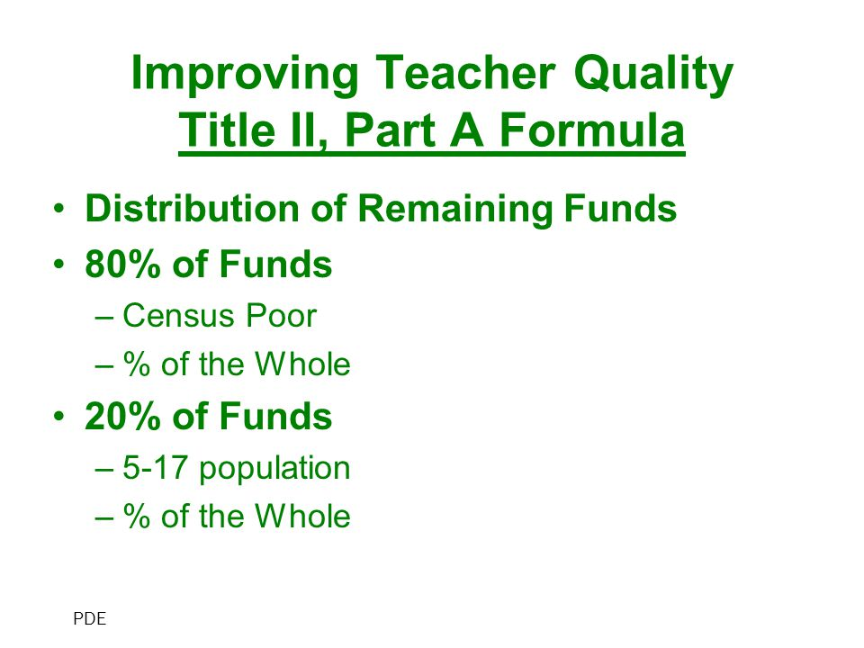 Improving Teacher Quality Title II, Part A Formula Distribution of Remaining Funds 80% of Funds –Census Poor –% of the Whole 20% of Funds –5-17 population –% of the Whole PDE