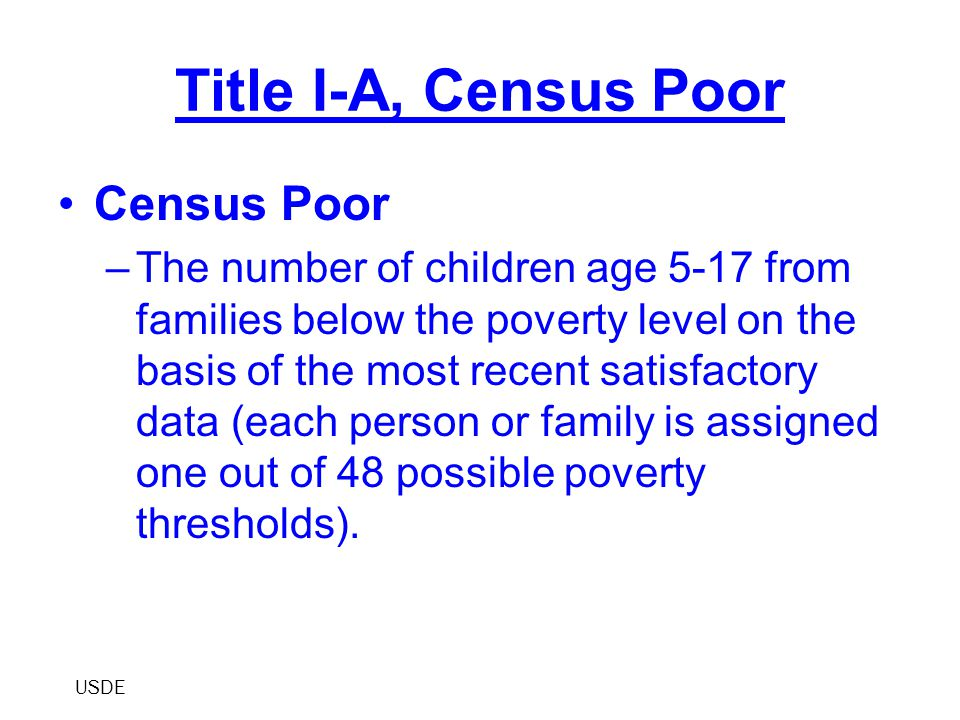 Title I-A, Census Poor Census Poor –The number of children age 5-17 from families below the poverty level on the basis of the most recent satisfactory