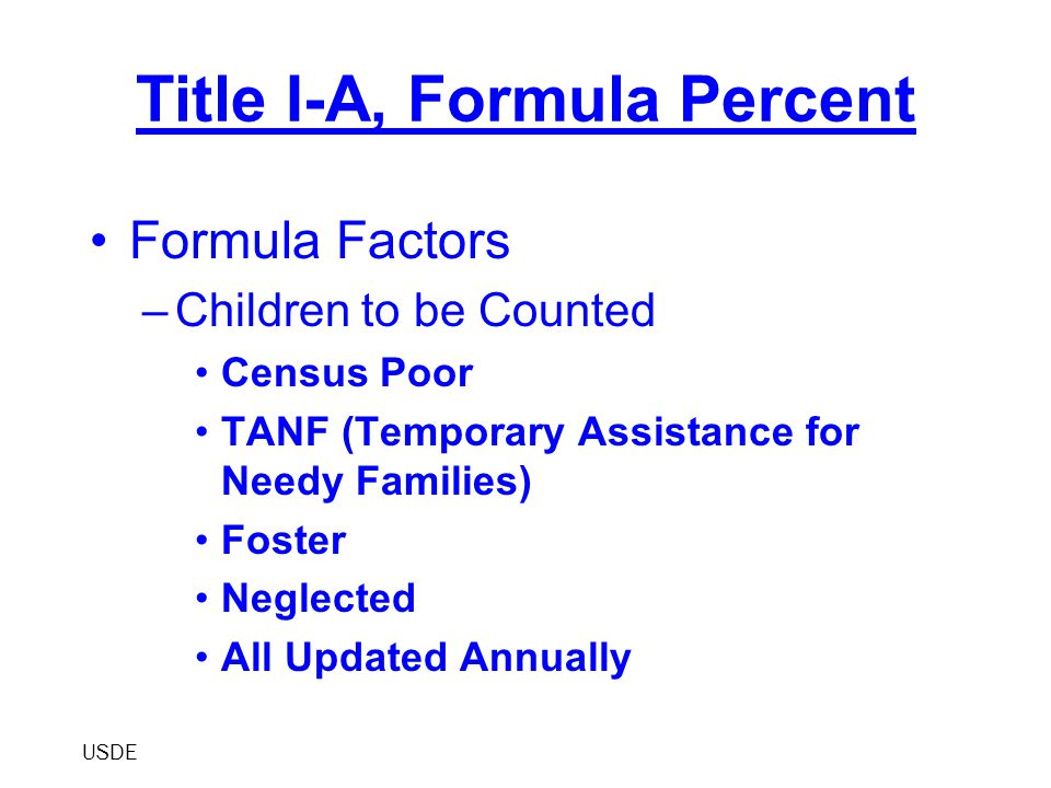 Title I-A, Formula Percent Formula Factors –Children to be Counted Census Poor TANF (Temporary Assistance for Needy Families) Foster Neglected All Upd