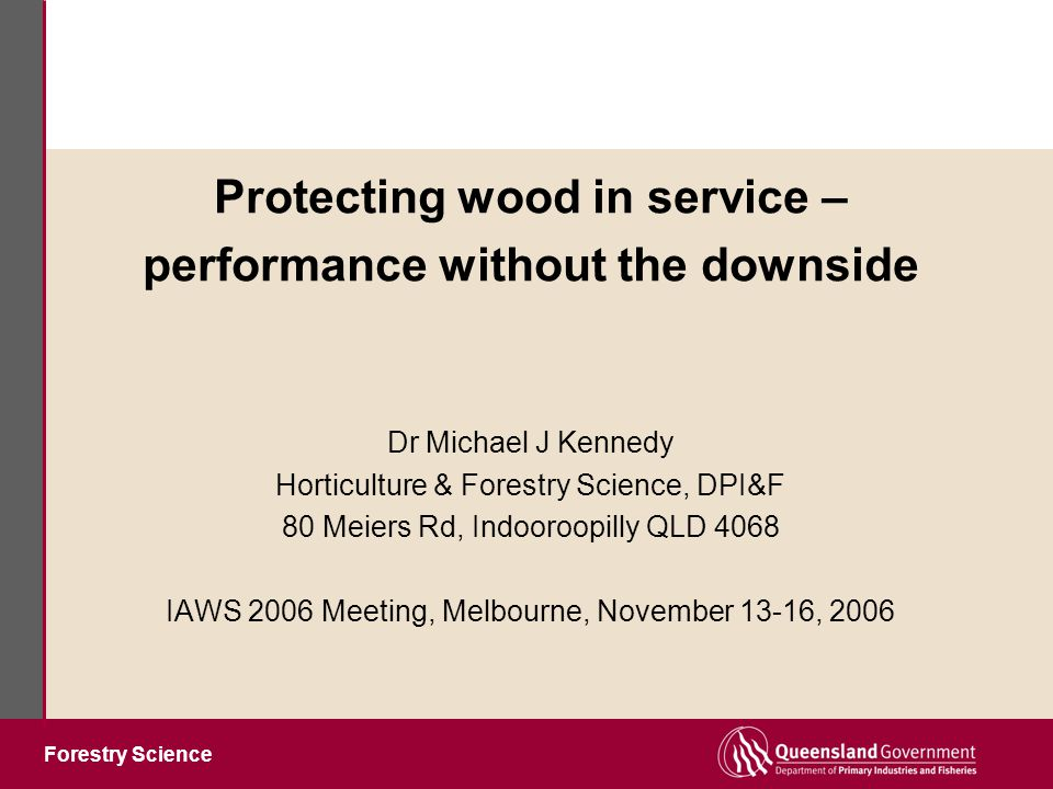 Forestry Science Protecting wood in service – performance without the downside Dr Michael J Kennedy Horticulture & Forestry Science, DPI&F 80 Meiers Rd, Indooroopilly QLD 4068 IAWS 2006 Meeting, Melbourne, November 13-16, 2006
