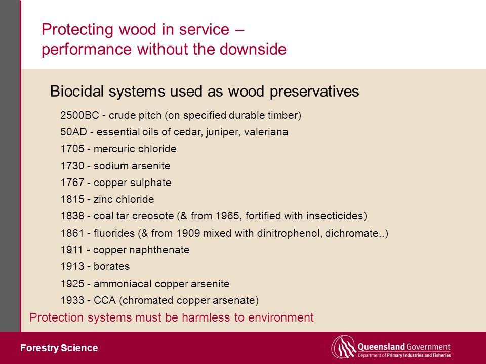 Forestry Science Protecting wood in service – performance without the downside Protection systems must be harmless to environment 2500BC - crude pitch (on specified durable timber) 50AD - essential oils of cedar, juniper, valeriana 1705 - mercuric chloride 1730 - sodium arsenite 1767 - copper sulphate 1815 - zinc chloride 1838 - coal tar creosote (& from 1965, fortified with insecticides) 1861 - fluorides (& from 1909 mixed with dinitrophenol, dichromate..) 1911 - copper naphthenate 1913 - borates 1925 - ammoniacal copper arsenite 1933 - CCA (chromated copper arsenate) Biocidal systems used as wood preservatives