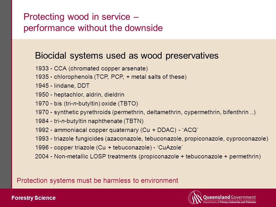 Forestry Science Protecting wood in service – performance without the downside Protection systems must be harmless to environment 1935 - chlorophenols (TCP, PCP, + metal salts of these) 1945 - lindane, DDT 1950 - heptachlor, aldrin, dieldrin 1970 - bis (tri-n-butyltin) oxide (TBTO) 1970 - synthetic pyrethroids (permethrin, deltamethrin, cypermethrin, bifenthrin..) 1984 - tri-n-butyltin naphthenate (TBTN) 1992 - ammoniacal copper quaternary (Cu + DDAC) - 'ACQ' 1993 - triazole fungicides (azaconazole, tebuconazole, propiconazole, cyproconazole) 1996 - copper triazole (Cu + tebuconazole) - 'CuAzole' 2004 - Non-metallic LOSP treatments (propiconazole + tebuconazole + permethrin) Biocidal systems used as wood preservatives 1933 - CCA (chromated copper arsenate)