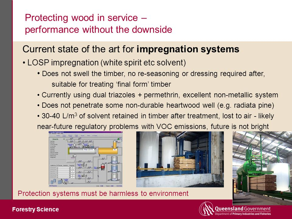 Forestry Science Protecting wood in service – performance without the downside Protection systems must be harmless to environment LOSP impregnation (white spirit etc solvent) Does not swell the timber, no re-seasoning or dressing required after, suitable for treating 'final form' timber Currently using dual triazoles + permethrin, excellent non-metallic system Does not penetrate some non-durable heartwood well (e.g.