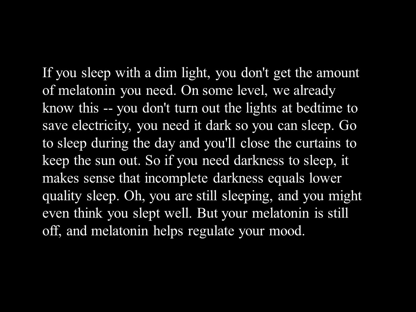 If you sleep with a dim light, you don t get the amount of melatonin you need.