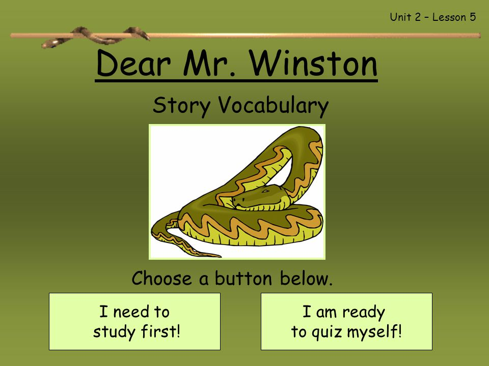 Dear Mr. Winston Story Vocabulary I need to study first! I am ready to quiz myself! Choose a button below. Unit 2 – Lesson 5