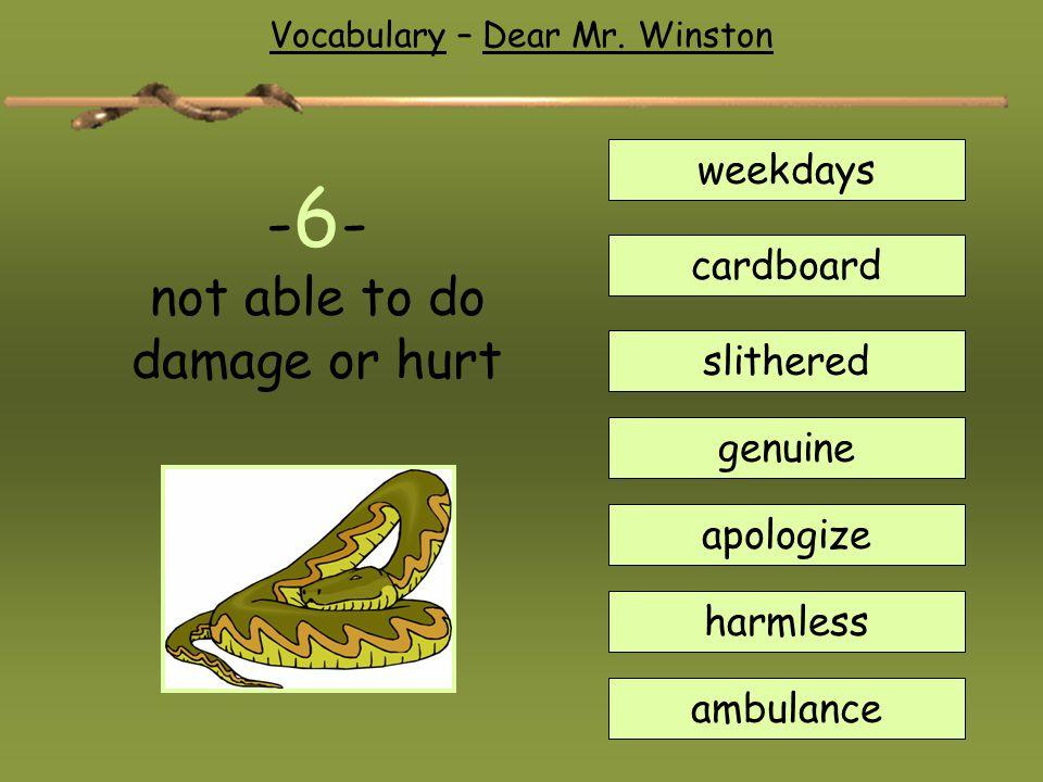 Vocabulary – Dear Mr. Winston weekdays cardboard slithered genuine apologize harmless ambulance - 6 - not able to do damage or hurt