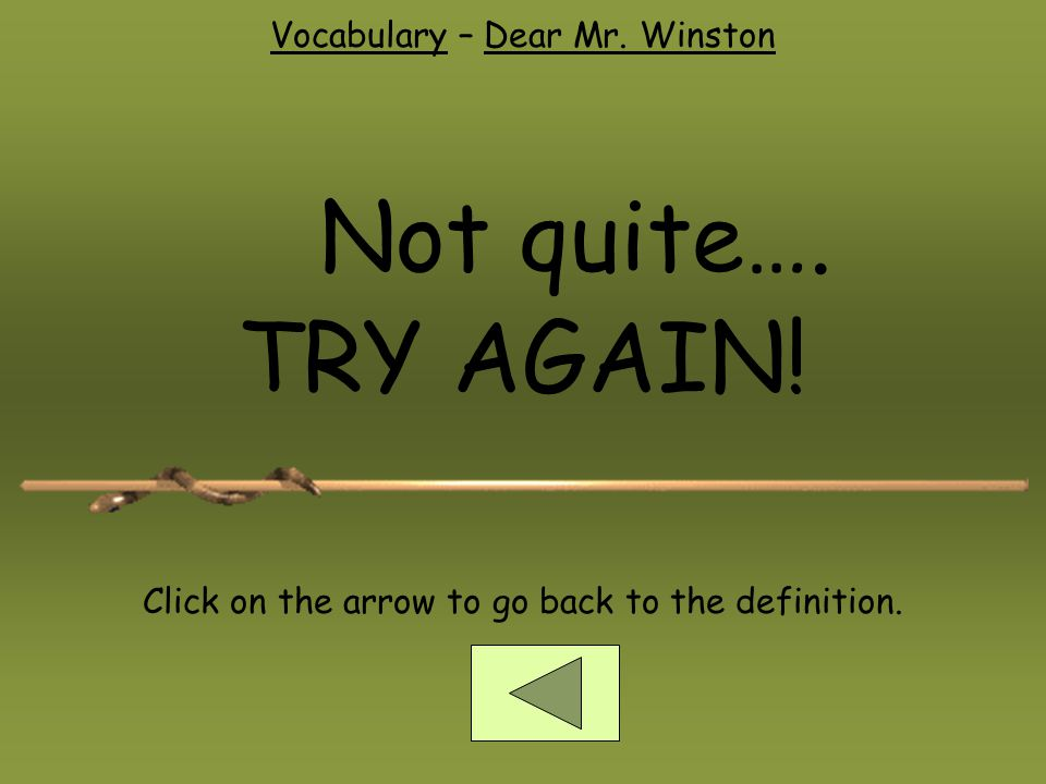 Vocabulary – Dear Mr. Winston Not quite…. TRY AGAIN! Click on the arrow to go back to the definition.